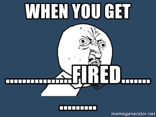 Y U No - when you get  ................fired................
