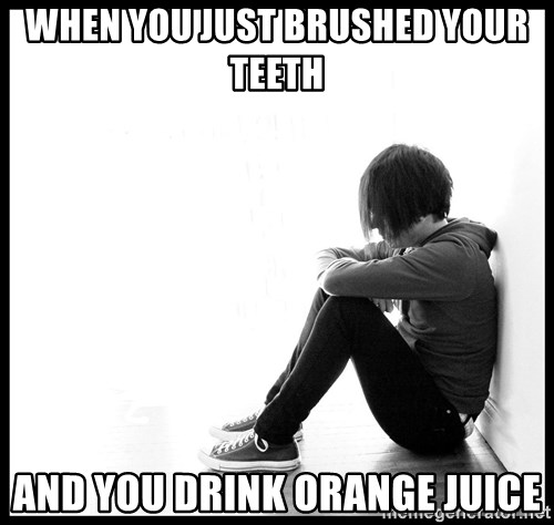 First World Problems - When you just brushed your teeth and you drink orange juice