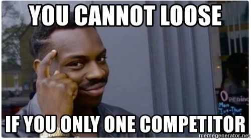 I'm a fucking genius - You cannot loose  if you only one competitor