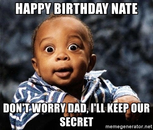 tfdghfdghgfdhfdhgfdgh - Happy Birthday Nate Don't worry Dad, I'll keep our secret