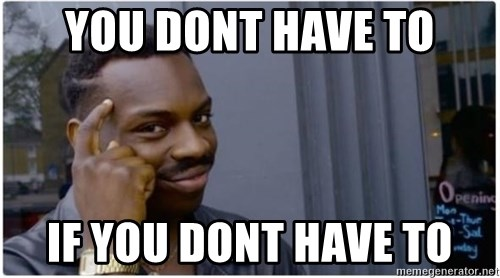 I'm a fucking genius - you dont have to if you dont have to