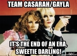 Absolutely Fabulous - Team casarah/gayla It's the end of an era,            sweetie darling!