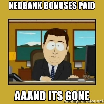 aaand its gone - nedbank bonuses paid aaand its gone