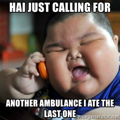 fat chinese kid - hai just calling for  another ambulance i ate the last one
