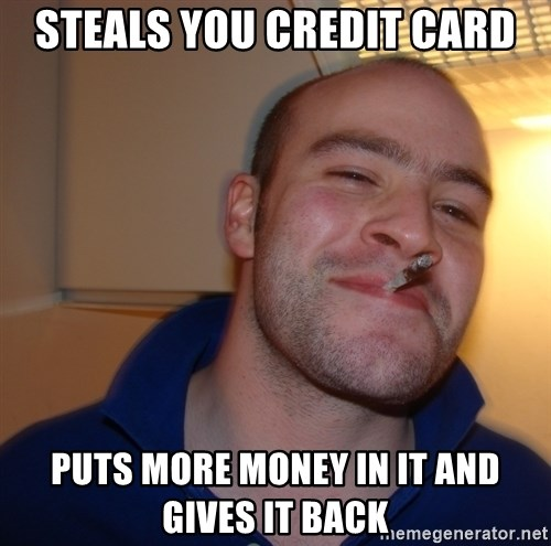Good Guy Greg - steals you credit card puts more money in it and gives it back