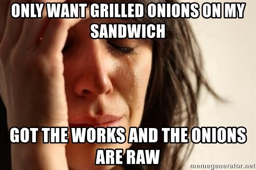 First World Problems - Only want grilled onions on my sandwich got the works and the onions are raw