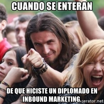 Ridiculously Photogenic Metalhead - Cuando se enteran de que hiciste un diplomado en Inbound marketing.