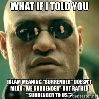 """What If I Told You - what if i told you islam meaning """"surrender"""" doesn't mean """"we surrender"""" but rather """"surrender to us""""?"""