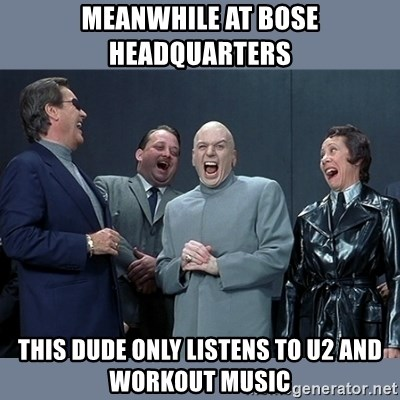 Dr. Evil and His Minions - mEANWHILE AT BOSE HEADQUARTERS tHIS DUDE ONLY LISTENS TO U2 AND WORKOUT MUSIC
