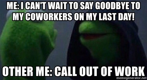 Me: I Canu0027t Wait To Say Goodbye To My Coworkers On My Last Day! Other Me: Call  Out Of Work   Evil Kermit