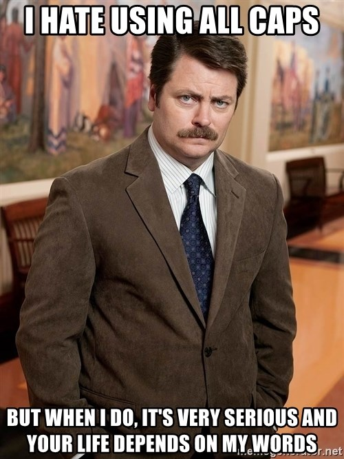 serious ron swanson i hate using all caps but when i do its very serious and your life depends on my i hate using all caps but when i do, it's very serious and your,Depends Meme