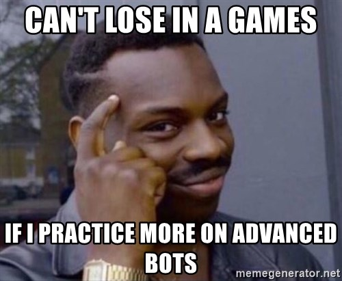 cant lose in a games if i practice more on advanced bots can't lose in a games if i practice more on advanced bots man