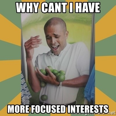Why can't I hold all these limes - Why cant I have More Focused interests