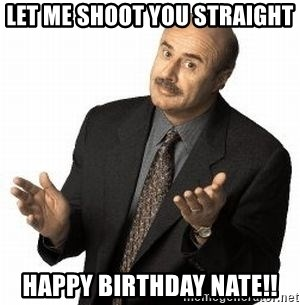 Dr. Phil - Let me shoot you Straight Happy Birthday Nate!!