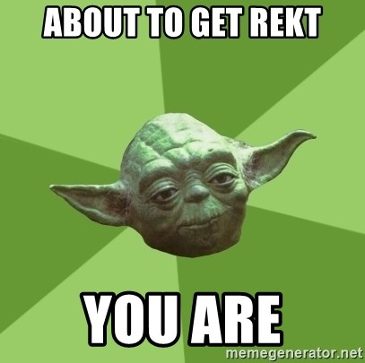 Advice Yoda Gives - about to get rekt you are