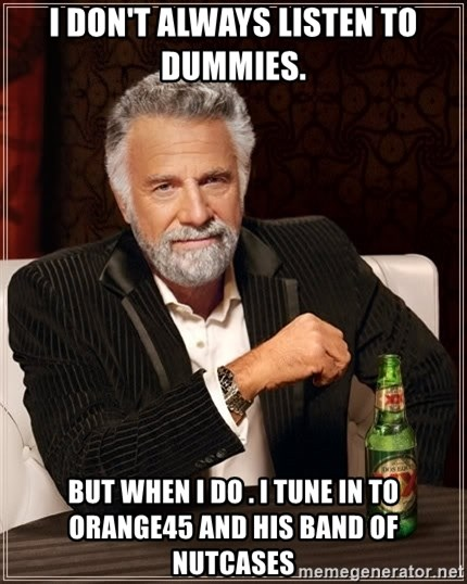 The Most Interesting Man In The World - I don't always listen to dummies. But when i do . i tune in to orange45 and his band of nutcases