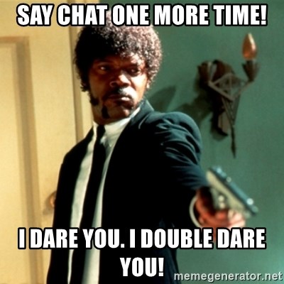 Jules Say What Again - say chat one more time! I dare you. I double dare you!