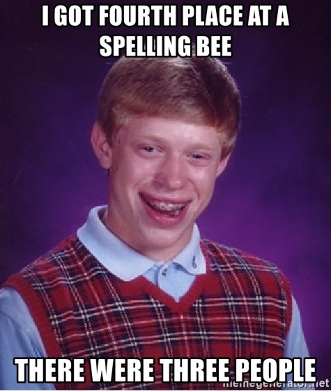 Bad Luck Brian - I got Fourth place at a spelling bee There were thRee people