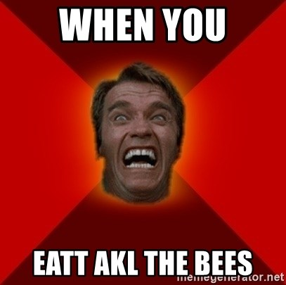 Angry Arnold - when you  eatt akl the bees
