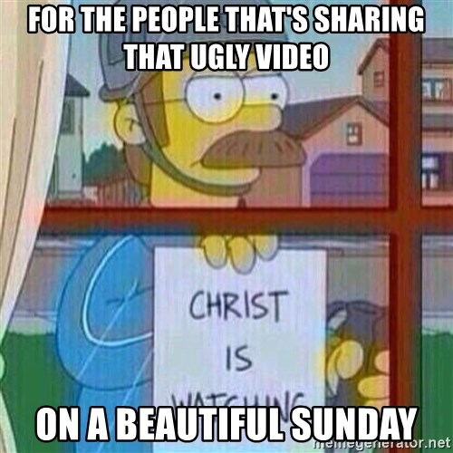 Ned Flanders Christ Is Watching - For the PEOPLE THAT'S sharing that ugly video On a beautiful sunday