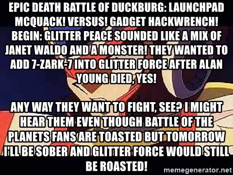 Wise Cracking Zero - EPIC DEATH BATTLE OF DUCKBURG: LAUNCHPAD MCQUACK! VERSUS! GADGET HACKWRENCH! BEGIN: Glitter Peace sounded like a mix of Janet Waldo and a monster! They wanted to add 7-Zark-7 into Glitter Force after Alan Young died, yes! Any way they want to fight, see? I might hear them even though Battle of the Planets fans are toasted But tomorrow I'll be sober and Glitter Force would still be roasted!