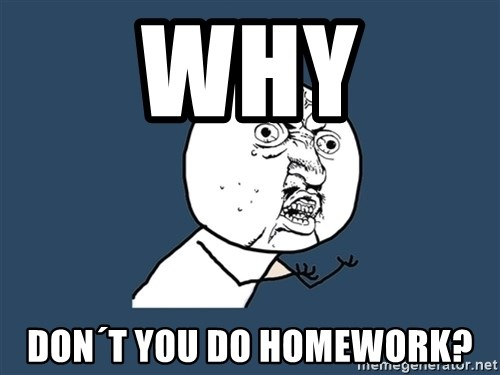 Y U No - Why Don´t you do homework?