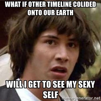 Conspiracy Keanu - What if other timeline colided onto our earth Will i get to see my sexy self