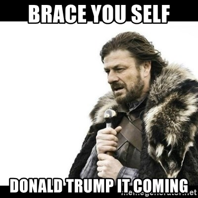 Winter is Coming - Brace you self  DONALD TRUMP IT COMING