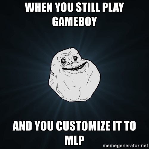 Forever Alone - WHen you still play gameboy and you customize it to mlp