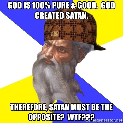 Scumbag God - god is 100% pure & good.  god created satan. therefore, satan must be the opposite?  Wtf???