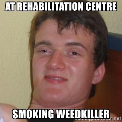 Stoner Stanley - at rehabilitation centre smoking weedkiller