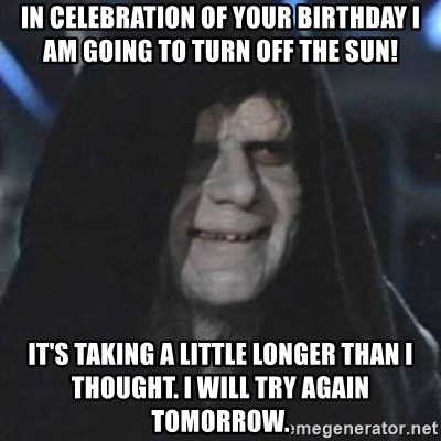 Sith Lord - In celebration of your birthday I am going to turn off the sun! It's taking a little longer than I thought. I will try again tomorrow.