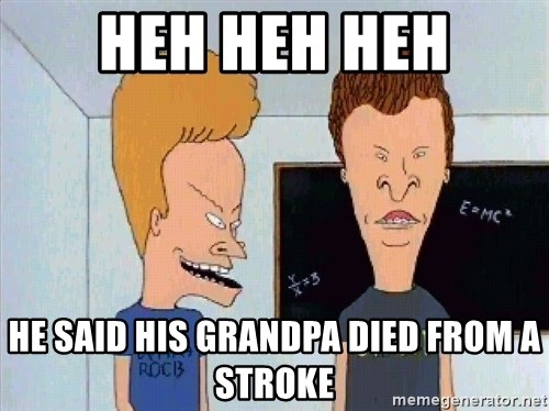 Beavis and butthead - heh heh heh he said his grandpa died from a stroke