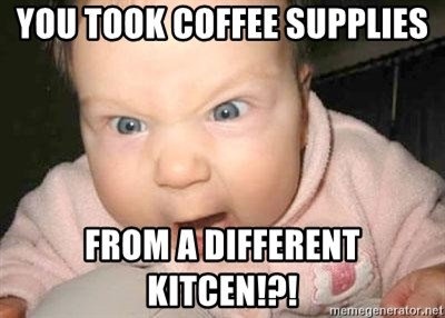 Angry baby - You took coffee supplies from a different kitcen!?!