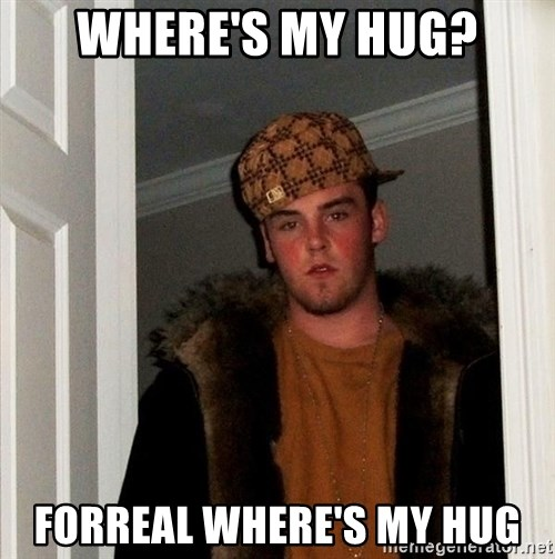 Scumbag Steve - Where's my hug? Forreal where's my hug