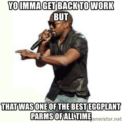 Imma Let you finish kanye west - Yo imma get back to work but that was one of the best eggplant parms of all time