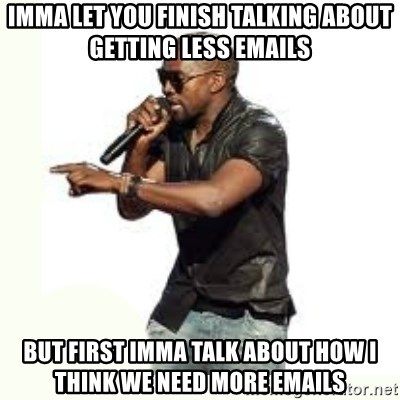 Imma Let you finish kanye west - Imma let you finish talking about getting less emails But first imma talk about how i think we need more emails