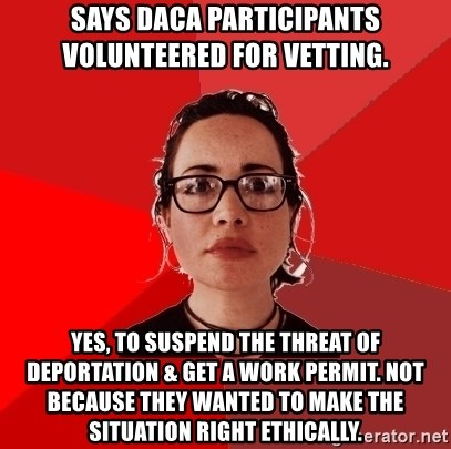 Liberal Douche Garofalo - says daca participants volunteered for vetting. yes, to suspend the threat of deportation & get a work permit. not because they wanted to make the situation right ethically.
