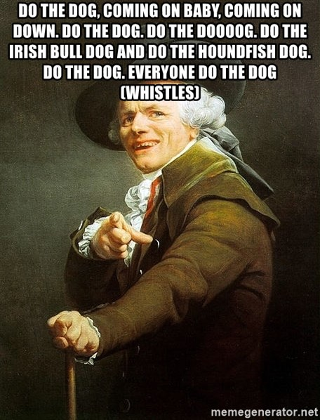 Ducreux - do the dog, coming on baby, coming on down. do the dog. do the doooog. do the Irish bull dog and do the houndfish dog. do the dog. everyone do the dog (whistles)