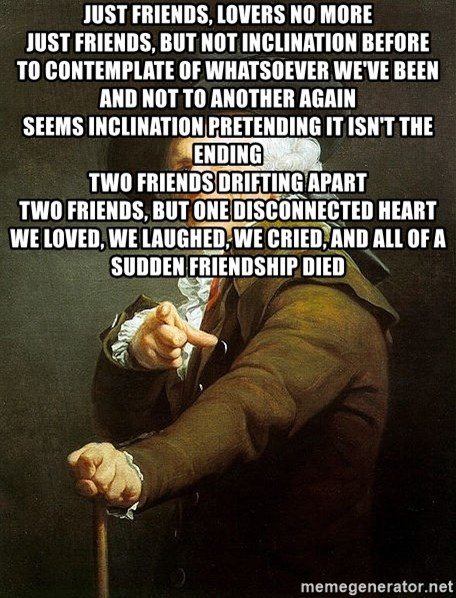 Ducreux - Just friends, lovers no more Just friends, but not inclination before To contemplate of whatsoever we've been and not to another again Seems inclination pretending it isn't the ending Two friends drifting apart Two friends, but one disconnected heart We loved, we laughed, we cried, and all of a sudden friendship died
