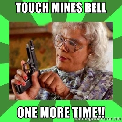 Madea - touch mines bell one more time!!