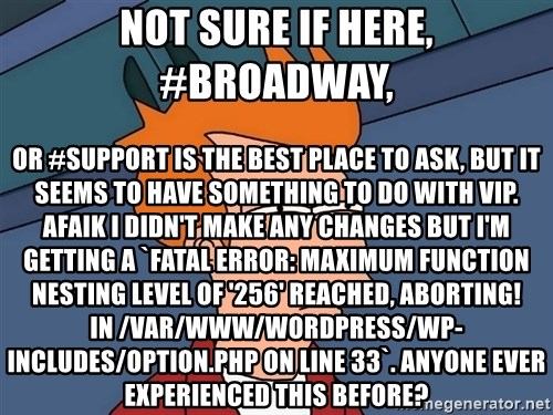Futurama Fry - not sure if here, #broadway, or #support is the best place to ask, but it seems to have something to do with VIP. AFAIK I didn't make any changes but I'm getting a `Fatal error: Maximum function nesting level of '256' reached, aborting! in /var/www/wordpress/wp-includes/option.php on line 33`. anyone ever experienced this before?