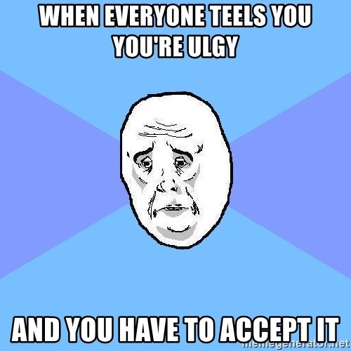 Okay Guy - when everyone teels you you're ulgy and you have to accept it