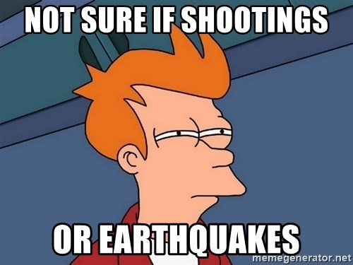 Futurama Fry - not sure if shootings or earthquakes