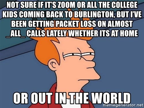 Futurama Fry - not sure if it's zoom or all the college kids coming back to Burlington, but I've been getting packet loss on almost _all_ calls lately whether its at home or out in the world
