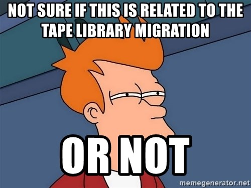 Futurama Fry - not sure if this is related to the tape library migration or not