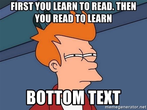 Futurama Fry - first you learn to read. then you read to learn bottom text