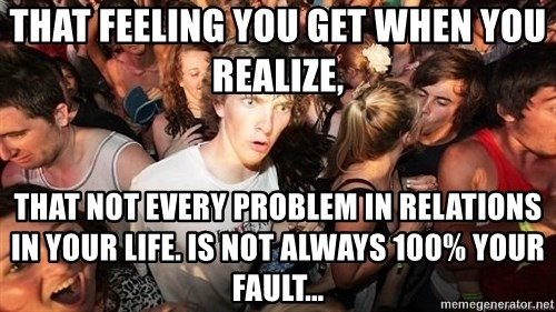 Sudden Realization Ralph - That feeling you get when you reAlize, That not every problem in rElations in yOur liFe. Is not always 100% your fault...