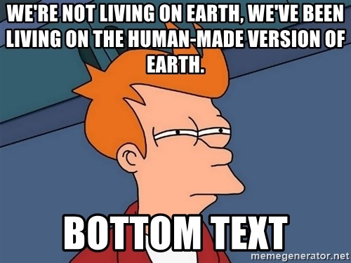 Futurama Fry - We're not living on Earth, we've been living on the human-made version of Earth. bottom text