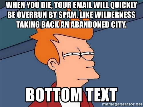 Futurama Fry - When you die, your email will quickly be overrun by spam. Like wilderness taking back an abandoned city. bottom text
